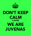 DON'T KEEP CALM 'CAUSE WE ARE JUVENAS - Personalised Poster large