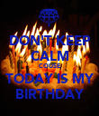 DON'T KEEP CALM COUSE TODAY IS MY BIRTHDAY - Personalised Poster large