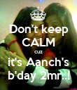 Don't keep CALM cuz it's Aanch's b'day 2mr..! - Personalised Poster large