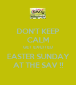 DON'T KEEP CALM GET EXCITED EASTER SUNDAY AT THE SAV !! - Personalised Poster large
