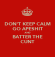 DON'T KEEP CALM GO APESHIT AND BATTER THE CUNT - Personalised Poster large