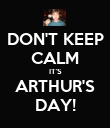 DON'T KEEP CALM IT'S ARTHUR'S DAY! - Personalised Poster large