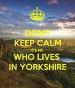 DON'T KEEP CALM IT'S ME WHO LIVES  IN YORKSHIRE - Personalised Poster large