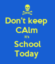 Don't keep  CAlm  It's  School Today  - Personalised Poster large