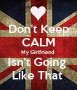 Don't Keep CALM My Girlfriend  Isn't Going  Like That  - Personalised Poster large