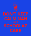 DON'T KEEP CALM NAH SEE IF SCHOOLAZ CARE - Personalised Poster large