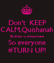 Don't  KEEP CALM,Quishanah Birthday is almost here So everyone #TURN UP! - Personalised Poster large