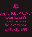 Don't  KEEP CALM Quishanah's Birthday is almost here So everyone #TURN UP! - Personalised Poster large