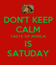 DON'T KEEP CALM TASTE OF AFRICA IS SATUDAY - Personalised Poster large