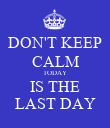 DON'T KEEP CALM TODAY IS THE LAST DAY - Personalised Poster large