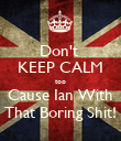 Don't  KEEP CALM too Cause Ian With That Boring Shit! - Personalised Poster large
