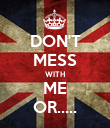 DON'T MESS WITH ME OR..... - Personalised Poster large