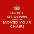 DON'T SIT DOWN CAUSE I'VE MOVED YOUR CHAIR! - Personalised Poster large