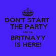 DON'T START   THE PARTY UNTIL BRITNAYY IS HERE! - Personalised Poster large