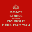 DON'T STRESS BECAUSE I'M RIGHT HERE FOR YOU - Personalised Poster large