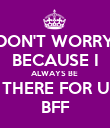 DON'T WORRY BECAUSE I ALWAYS BE  THERE FOR U BFF - Personalised Poster large