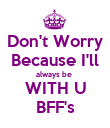 Don't Worry Because I'll always be  WITH U BFF's - Personalised Poster large