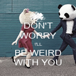 DON'T WORRY I'LL BE WEIRD WITH YOU - Personalised Poster large