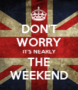 DON'T WORRY IT'S NEARLY THE WEEKEND - Personalised Poster large