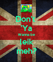 Don't  'Ya Wanna be leik meh? - Personalised Poster large