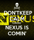 DON'TKEEP CALM CAUSE' NEXUS IS COMIN' - Personalised Poster large