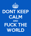 DONT KEEP CALM AND FUCK THE WORLD - Personalised Poster large