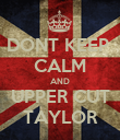 DONT KEEP  CALM AND UPPER CUT TAYLOR - Personalised Poster large