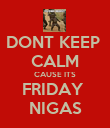 DONT KEEP  CALM CAUSE ITS FRIDAY  NIGAS - Personalised Poster large