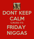 DONT KEEP CALM CAUSE ITS FRIDAY  NIGGAS - Personalised Poster large