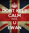 DONT KEEP CALM FUCK U EWAN - Personalised Poster large