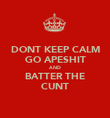 DONT KEEP CALM GO APESHIT AND BATTER THE CUNT - Personalised Poster large
