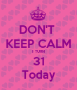 DON'T  KEEP CALM I TURN 31 Today - Personalised Poster large