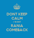 DONT KEEP CALM I WANT RANIA COMEBACK - Personalised Poster large