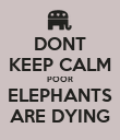 DONT KEEP CALM POOR ELEPHANTS ARE DYING - Personalised Poster large