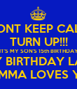 DONT KEEP CALM TURN UP!!! IT'S MY SON'S 15th BIRTHDAY HAPPY BIRTHDAY LANEAR MOMMA LOVES YOU - Personalised Poster large