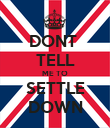 DONT  TELL ME TO SETTLE DOWN - Personalised Poster large