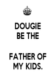 DOUGIE BE THE  FATHER OF MY KIDS. - Personalised Poster large