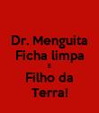 Dr. Menguita Ficha limpa E Filho da Terra! - Personalised Poster large