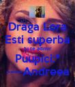 Draga Lora Esti superba Si te admir Puupici:* ----Andreea - Personalised Poster large
