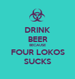 DRINK BEER BECAUSE FOUR LOKOS SUCKS - Personalised Poster large