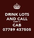 DRINK LOTS AND CALL GARY`S  CAB 07789 437505 - Personalised Poster large
