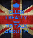 ELLEN I REALLY NEED TO TALK ABOUT ?? - Personalised Poster large