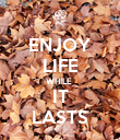 ENJOY LIFE WHILE  IT LASTS - Personalised Poster large