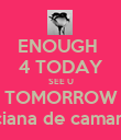 ENOUGH  4 TODAY SEE U TOMORROW luciana de camargo - Personalised Poster large