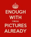 ENOUGH WITH THESE  PICTURES ALREADY - Personalised Poster large