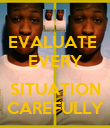 EVALUATE  EVERY  SITUATION CAREFULLY - Personalised Poster large