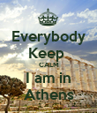 Everybody Keep  CALM I am in Athens - Personalised Poster large