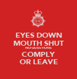 EYES DOWN MOUTH SHUT NO QUESTIONS COMPLY OR LEAVE - Personalised Poster large