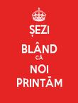 ȘEZI BLÂND CĂ NOI PRINTĂM - Personalised Poster large