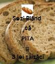 Șezi Blând  că PITA îi 3 lei șaizăci - Personalised Poster small